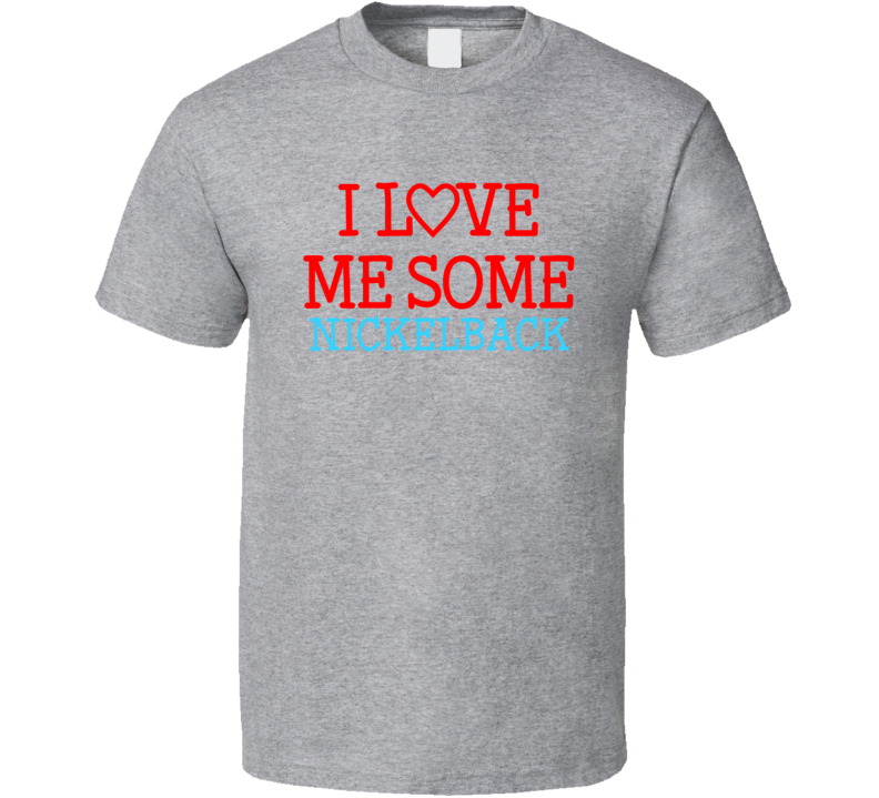 I Love Me Some Nickelback Fan Heart Celeb Gift T Shirt