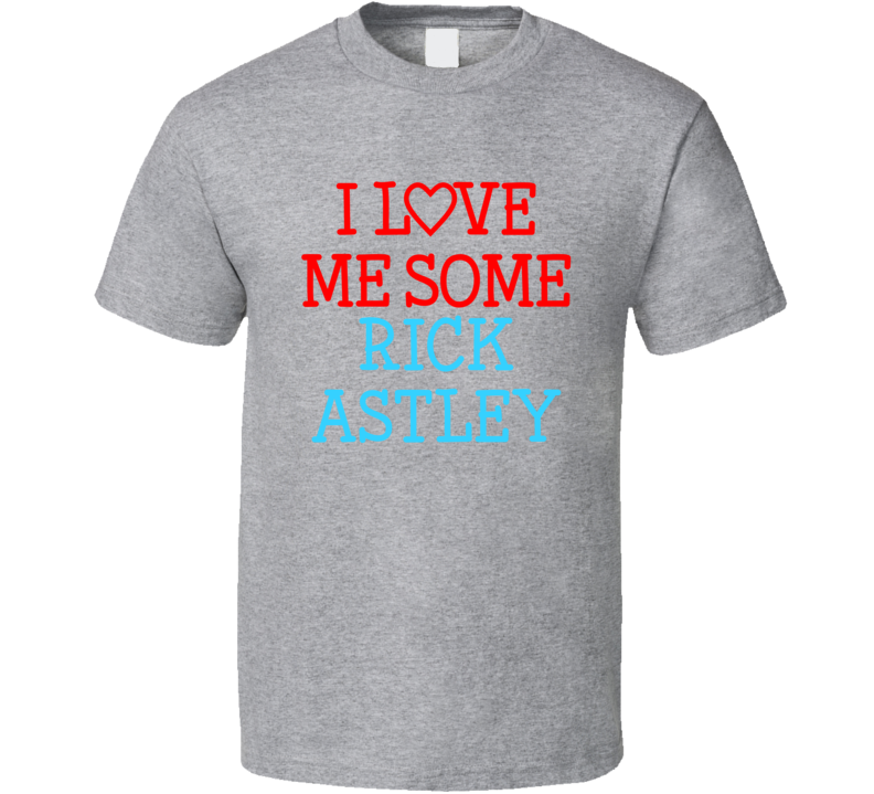 I Love Me Some Rick Astley Fan Heart Celeb Gift T Shirt
