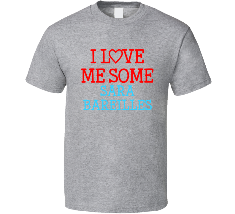 I Love Me Some Sara Bareilles Fan Heart Celeb Gift T Shirt
