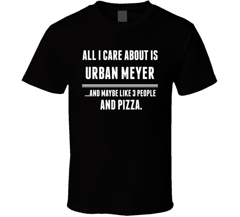 All I Care About Is Urban Meyer Fan Football Coach T Shirt