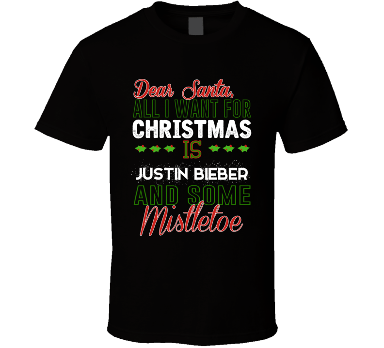 All I Want For Christmas Is Justin Bieber And Some Mistletoe Celebrity T Shirt