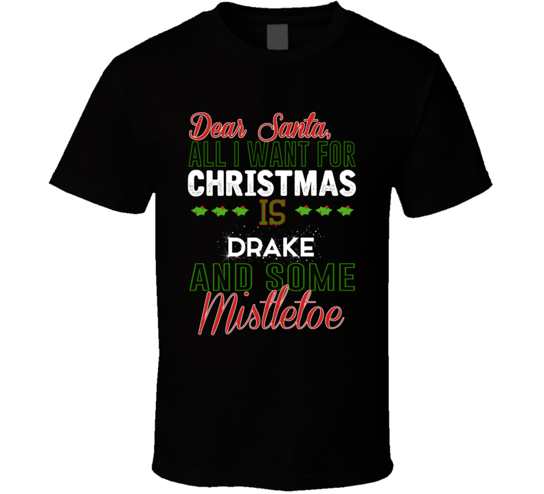 All I Want For Christmas Is Drake And Some Mistletoe Celebrity T Shirt