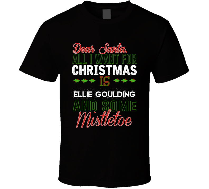 All I Want For Christmas Is Ellie Goulding And Some Mistletoe Artist T Shirt