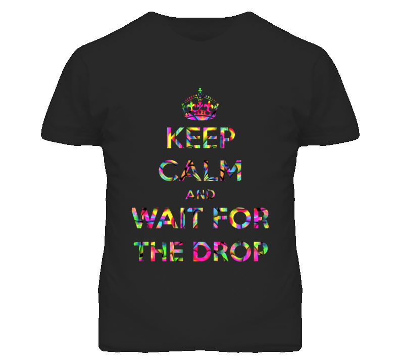 Keep Calm Wait For The EDM Drop Music Festival Rave T Shirt