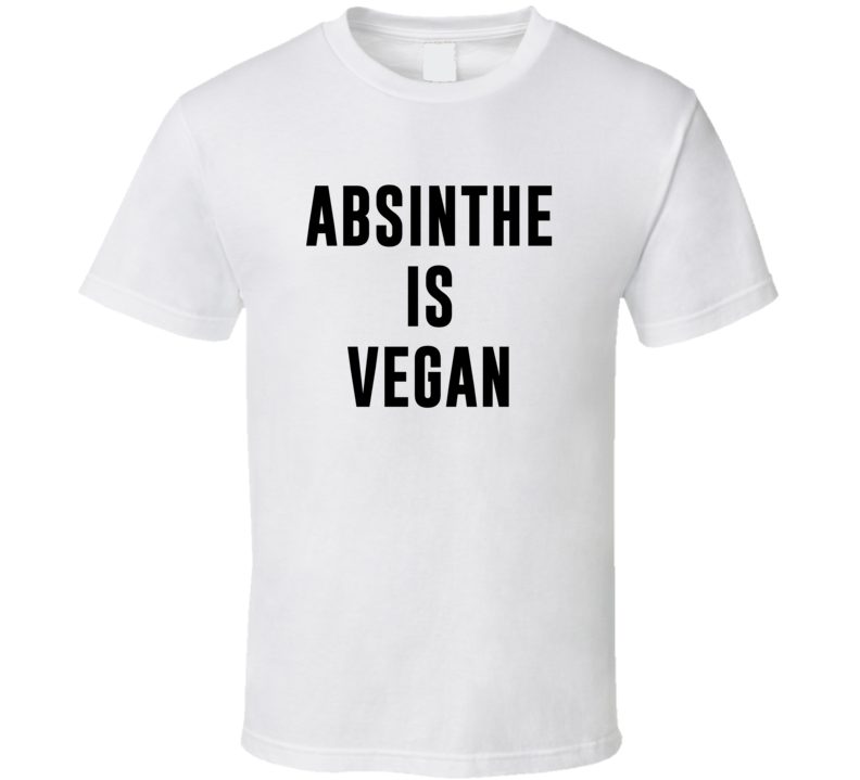 Absinthe Is Vegan Funny Alcohol Booze Drinking Party Hipster T Shirt