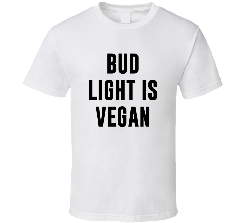 Bud Light Is Vegan Funny Alcohol Booze Drinking Party Hipster T Shirt