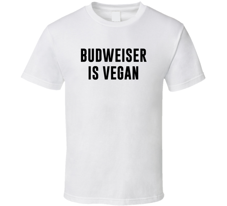 Budweiser Is Vegan Funny Alcohol Booze Drinking Party Hipster T Shirt