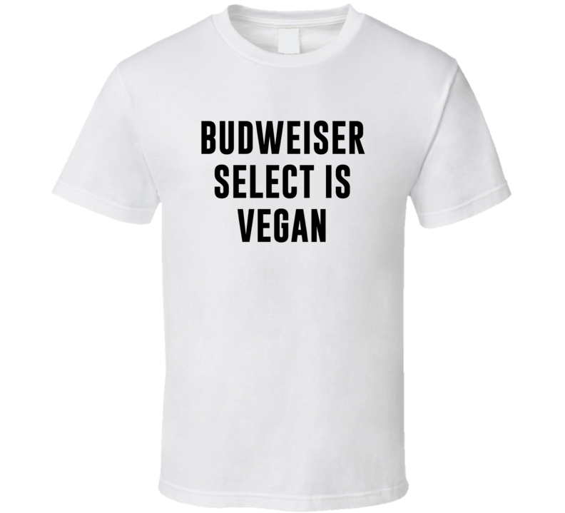 Budweiser Select Is Vegan Funny Alcohol Booze Drinking Party Hipster T Shirt