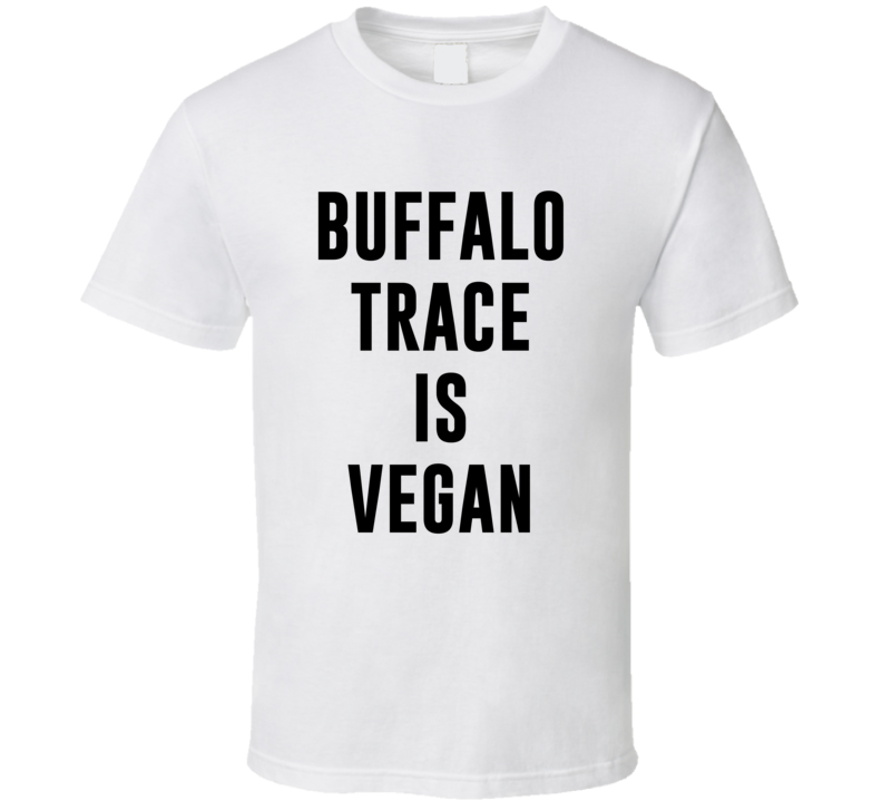 Buffalo Trace Is Vegan Funny Alcohol Booze Drinking Party Hipster T Shirt