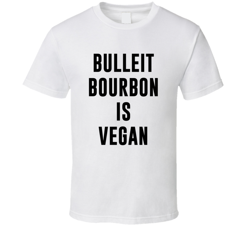 Bulleit Bourbon Is Vegan Funny Alcohol Booze Drinking Party Hipster T Shirt
