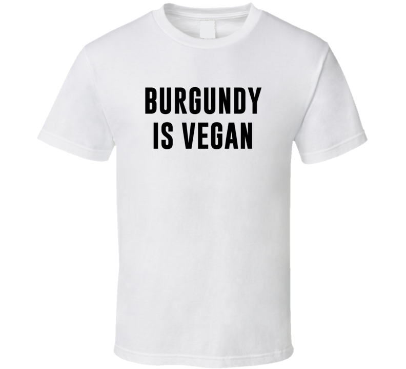 Burgundy Is Vegan Funny Alcohol Booze Drinking Party Hipster T Shirt