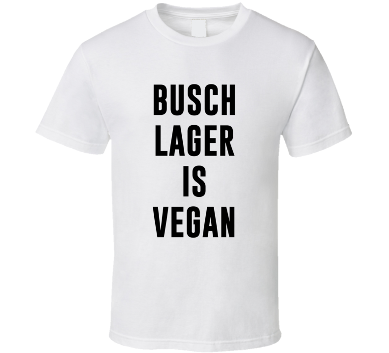 Busch Lager Is Vegan Funny Alcohol Booze Drinking Party Hipster T Shirt