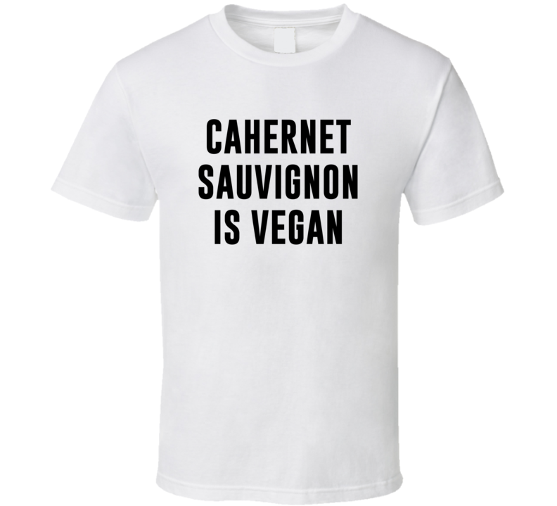 Cahernet Sauvignon Is Vegan Funny Alcohol Booze Drinking Party Hipster T Shirt