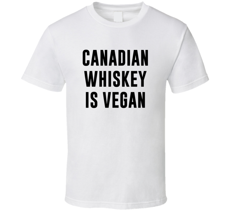 Canadian Whiskey Is Vegan Funny Alcohol Booze Drinking Party Hipster T Shirt