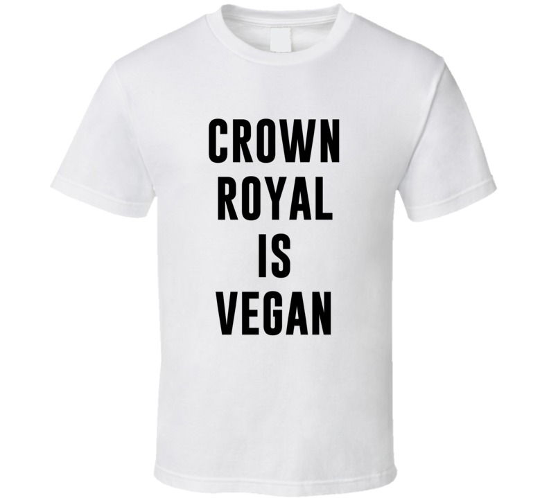 Crown Royal Is Vegan Funny Alcohol Booze Drinking Party Hipster T Shirt