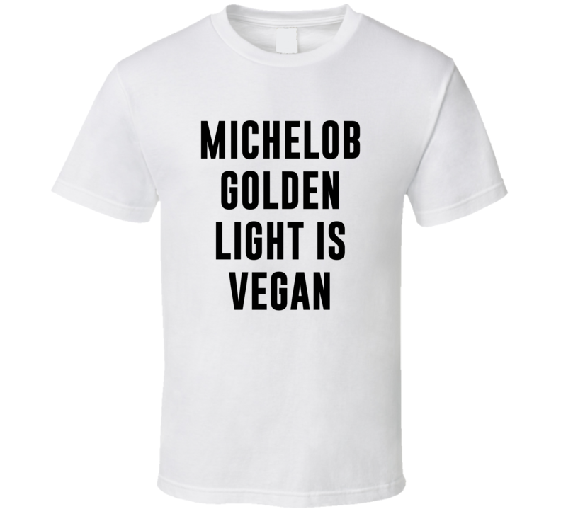 Michelob Golden Light Is Vegan Funny Alcohol Booze Drinking Party Hipster T Shirt