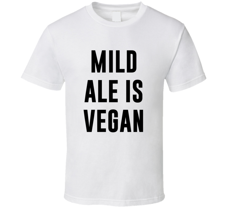 Mild Ale Is Vegan Funny Alcohol Booze Drinking Party Hipster T Shirt