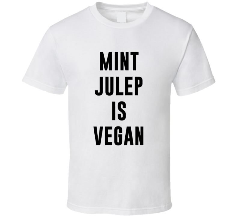 Mint Julep Is Vegan Funny Alcohol Booze Drinking Party Hipster T Shirt