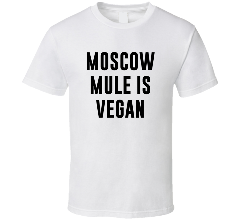 Moscow Mule Is Vegan Funny Alcohol Booze Drinking Party Hipster T Shirt