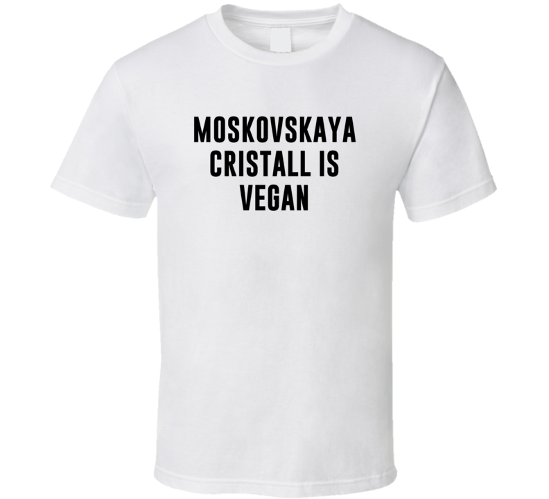 Moskovskaya Cristall Is Vegan Funny Alcohol Booze Drinking Party Hipster T Shirt