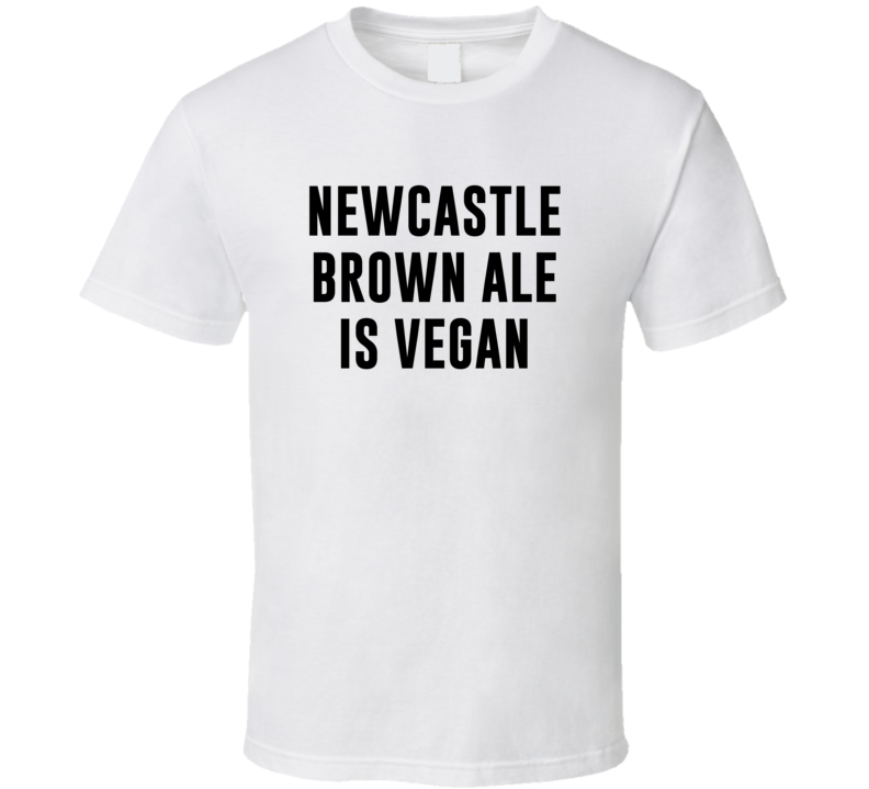 Newcastle Brown Ale Is Vegan Funny Alcohol Booze Drinking Party Hipster T Shirt