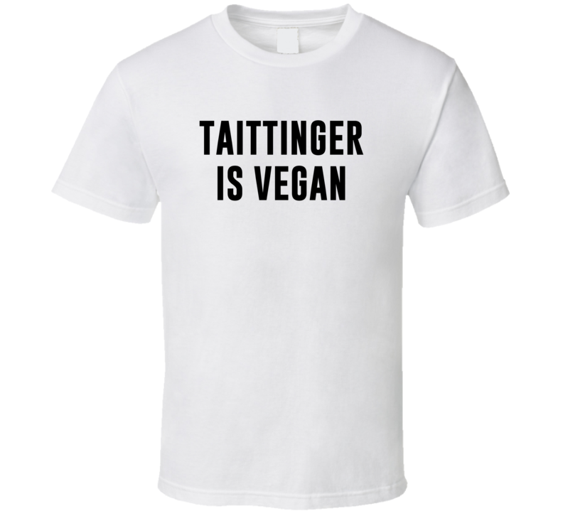 Taittinger Is Vegan Funny Alcohol Booze Drinking Party Hipster T Shirt