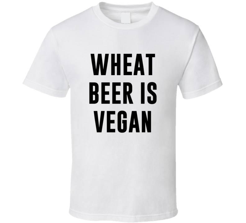 Wheat Beer Is Vegan Funny Alcohol Booze Drinking Party Hipster T Shirt