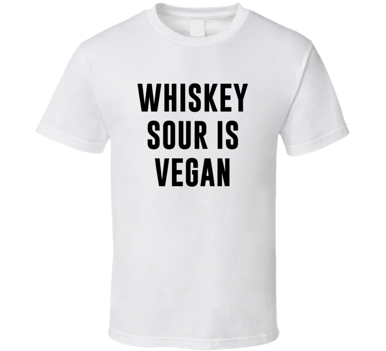 Whiskey Sour Is Vegan Funny Alcohol Booze Drinking Party Hipster T Shirt