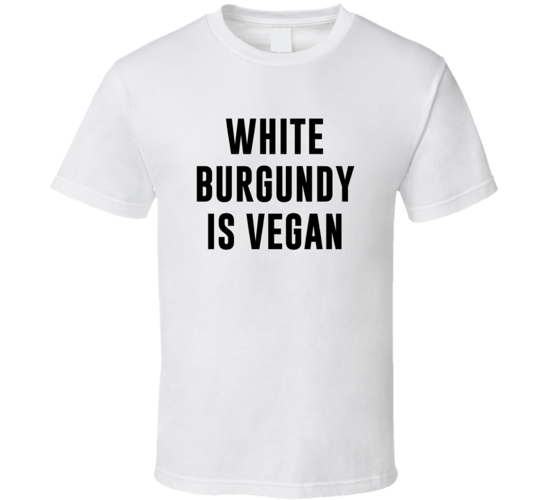 White Burgundy Is Vegan Funny Alcohol Booze Drinking Party Hipster T Shirt