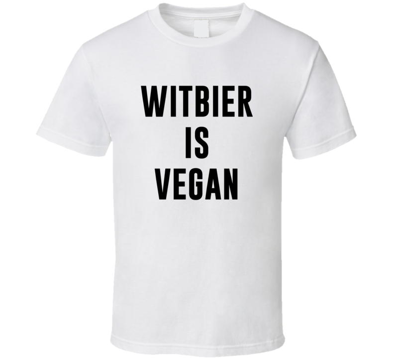 Witbier Is Vegan Funny Alcohol Booze Drinking Party Hipster T Shirt