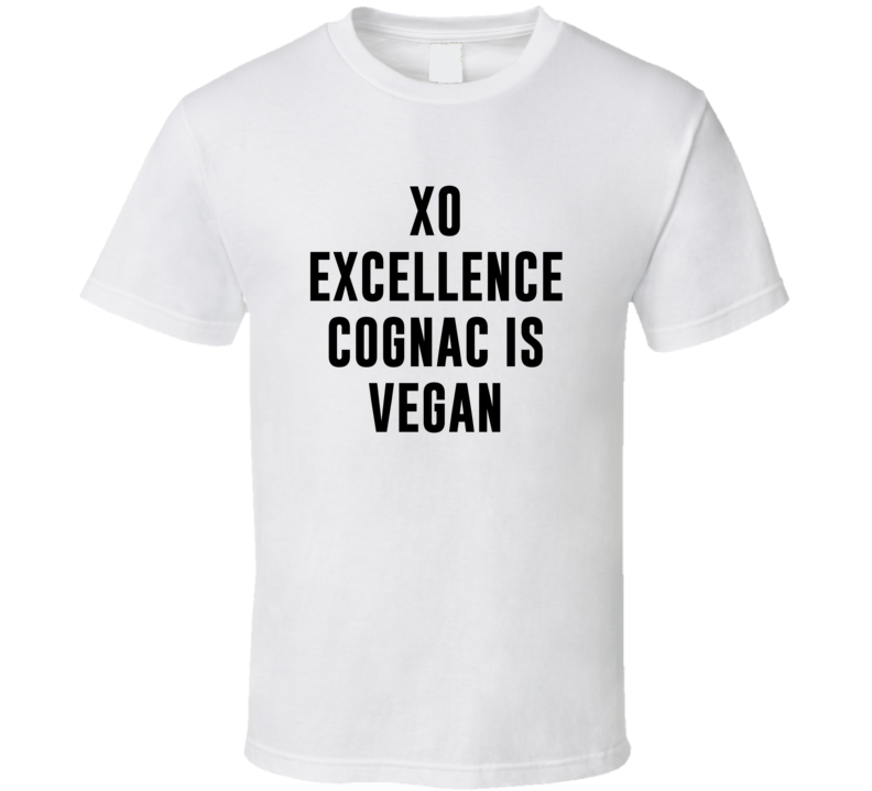 Xo Excellence Cognac Is Vegan Funny Alcohol Booze Drinking Party Hipster T Shirt