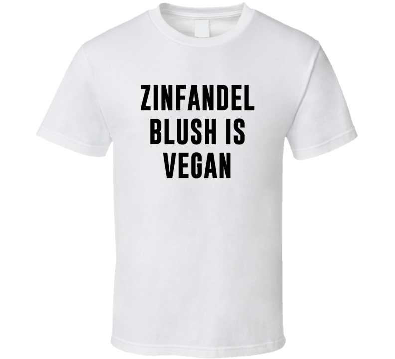 Zinfandel Blush Is Vegan Funny Alcohol Booze Drinking Party Hipster T Shirt