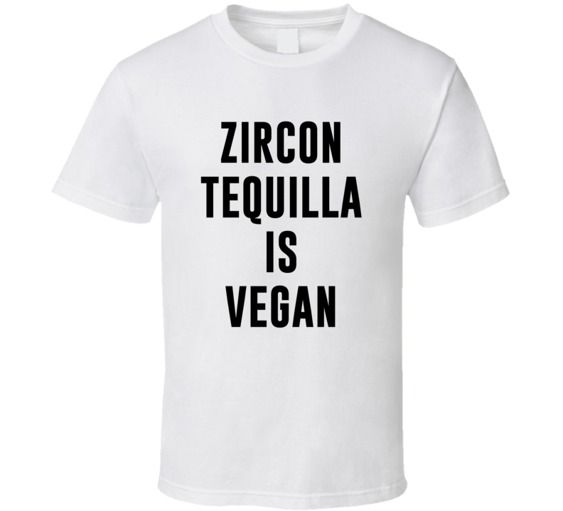 Zircon Tequilla Is Vegan Funny Alcohol Booze Drinking Party Hipster T Shirt
