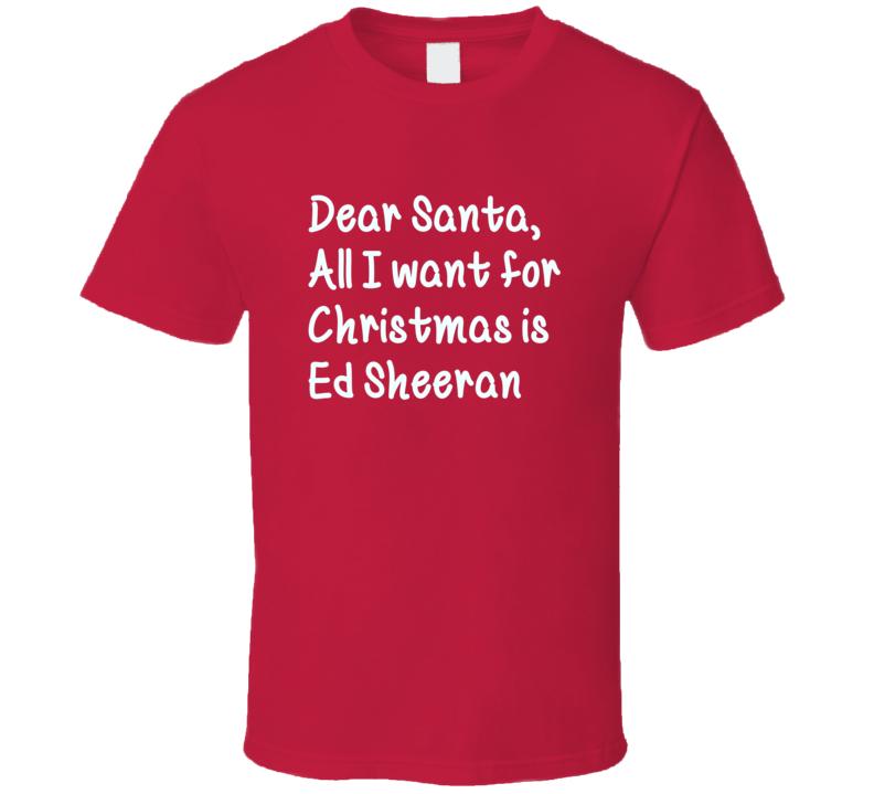 Dear Santa All I Want For Christmas Is Ed Sheeran Xmas T Shirt