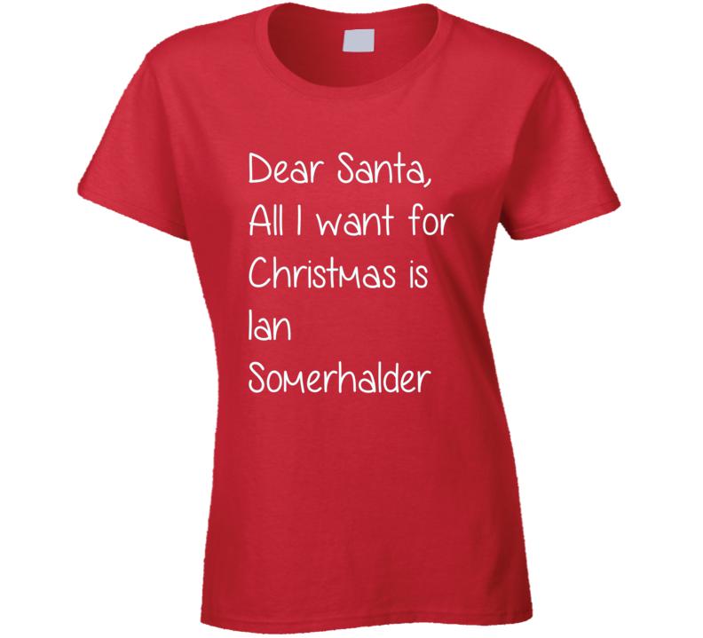 Dear Santa All I Want For Christmas Is Ian Somerhalder Xmas T Shirt