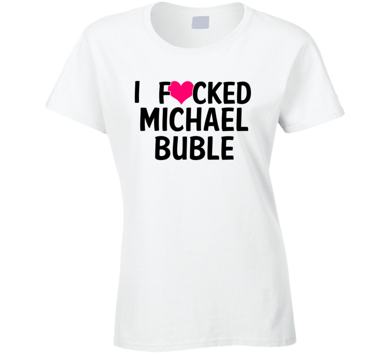 I Fucked Heart Love Michael Buble Celebrity Funny Fan T Shirt