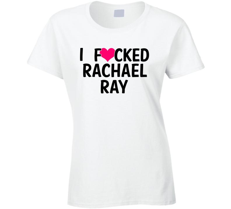 I Fucked Heart Love Rachael Ray Celebrity Funny Fan T Shirt