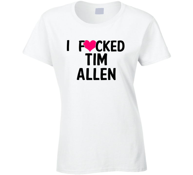 I Fucked Heart Love Tim Allen Celebrity Funny Fan T Shirt