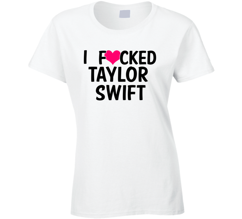 I Fucked Heart Love Taylor Swift Country Funny Fan T Shirt