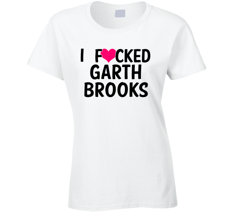 I Fucked Heart Love Garth Brooks Country Funny Fan T Shirt