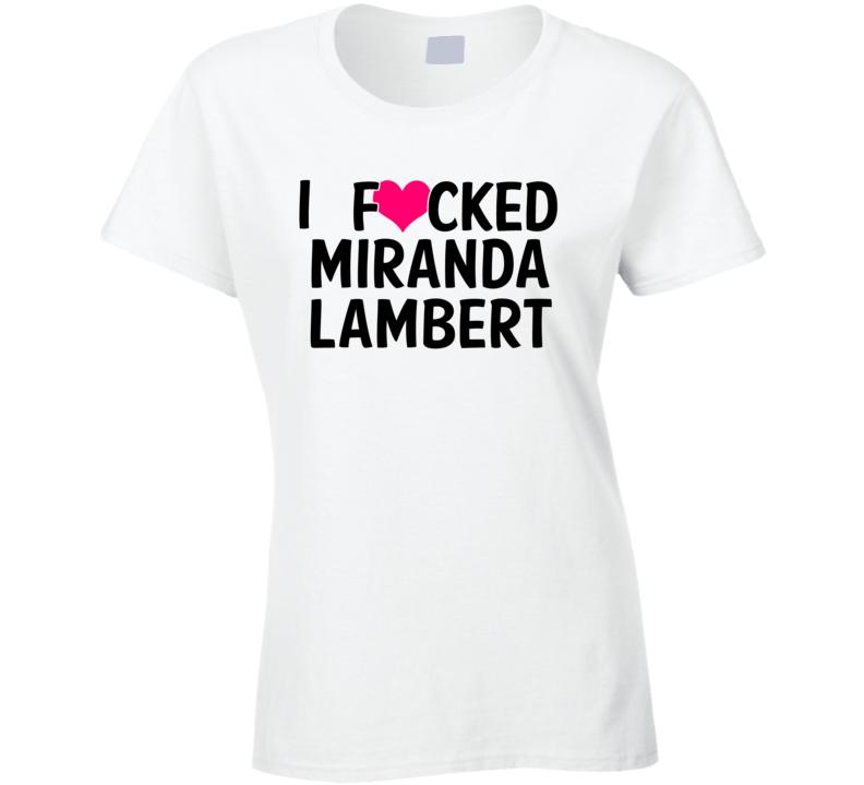 I Fucked Heart Love Miranda Lambert Country Funny Fan T Shirt