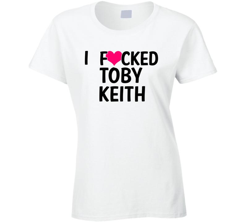 I Fucked Heart Love Toby Keith Country Funny Fan T Shirt