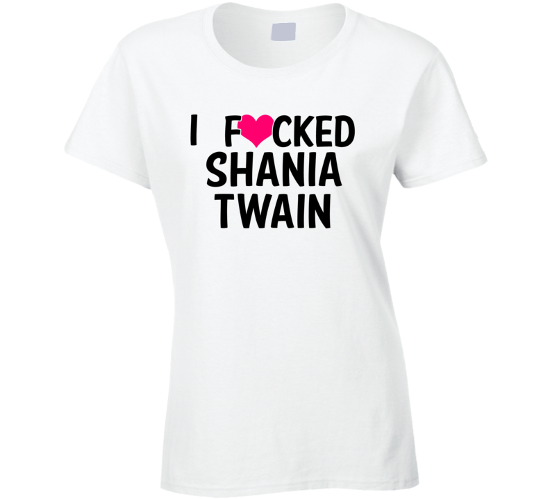 I Fucked Heart Love Shania Twain Country Funny Fan T Shirt