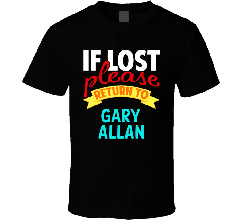 If Lost Return To Gary Allan Funny Celebrity Crush T Shirt