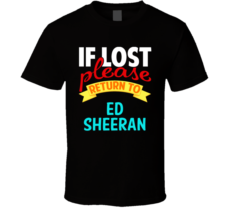 If Lost Return To Ed Sheeran Funny Celebrity Crush T Shirt