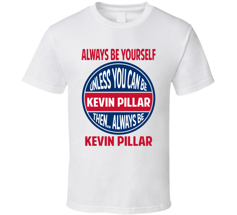 Always Be Yourself Or Be Kevin Pillar Toronto Baseball T Shirt