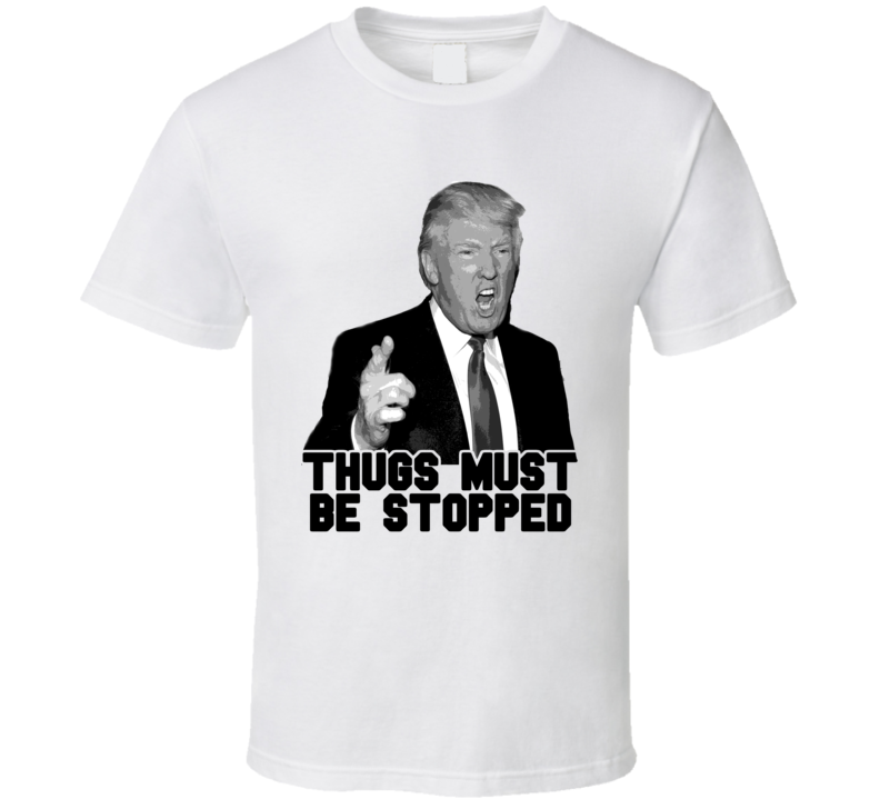 Thugs Must Be Stopped Donald Trump President 2016 T Shirt