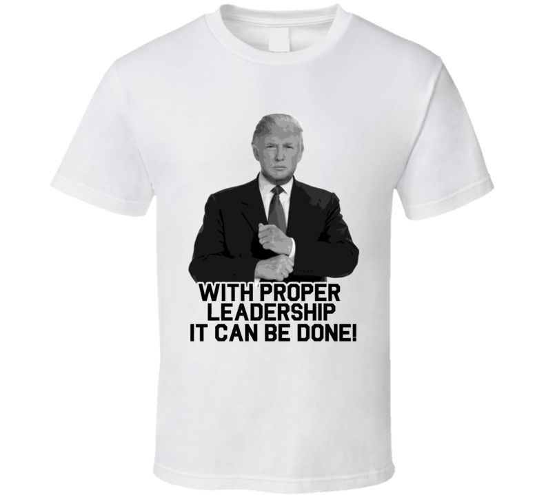 With Proper Leadership Donald Trump President 2016 T Shirt