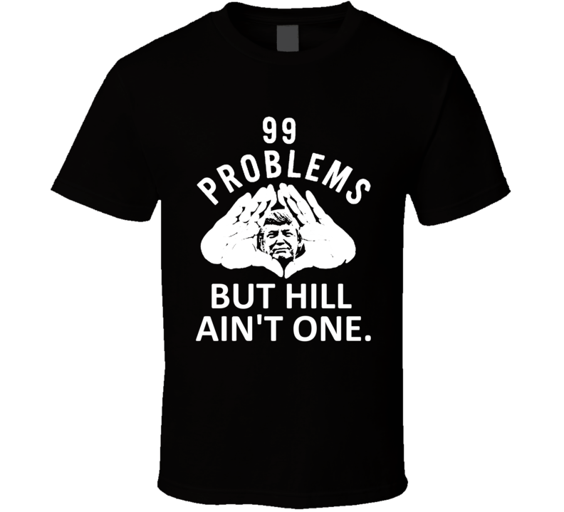 99 Problems But Hill Aint One Donald Trump 2016 T Shirt