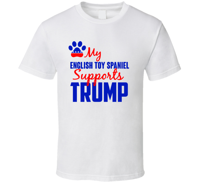 My English Toy Spaniel Supports Donald Trump 2016 President T Shirt
